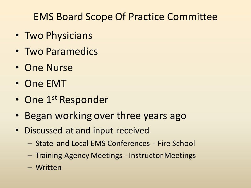 EMS Board Scope Of Practice Committee Two Physicians Two Paramedics One Nurse One EMT One 1 st Responder Began working over three years ago Discussed at and input received – State and Local EMS Conferences - Fire School – Training Agency Meetings - Instructor Meetings – Written