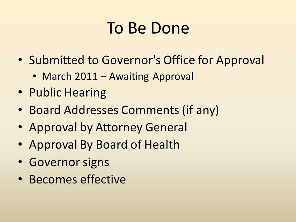 To Be Done Submitted to Governor s Office for Approval March 2011 – Awaiting Approval Public Hearing Board Addresses Comments (if any) Approval by Attorney General Approval By Board of Health Governor signs Becomes effective