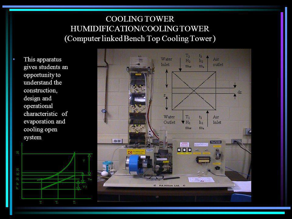 COOLING TOWER HUMIDIFICATION/COOLING TOWER (Computer linked Bench Top Cooling Tower ) This apparatus gives students an opportunity to understand the construction, design and operational characteristic of evaporation and cooling open system