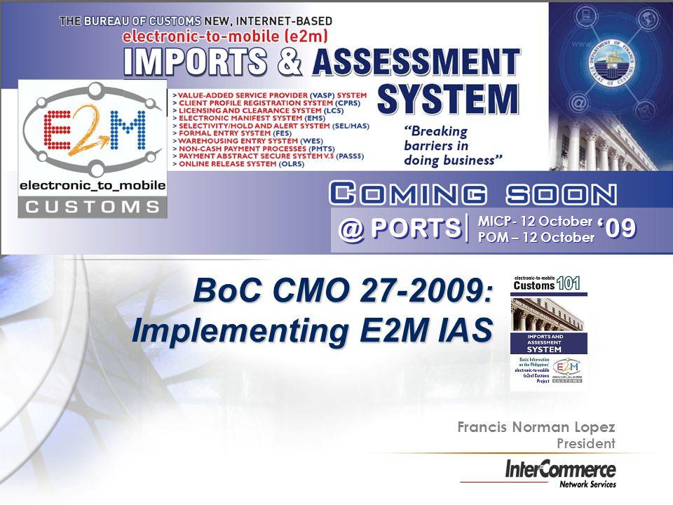 MICP- 12 October POM – 12 October MICP- 12 October POM – 12 October BoC CMO 27-2009 : Implementing E2M IAS @ PORTS 09 Francis Norman Lopez President