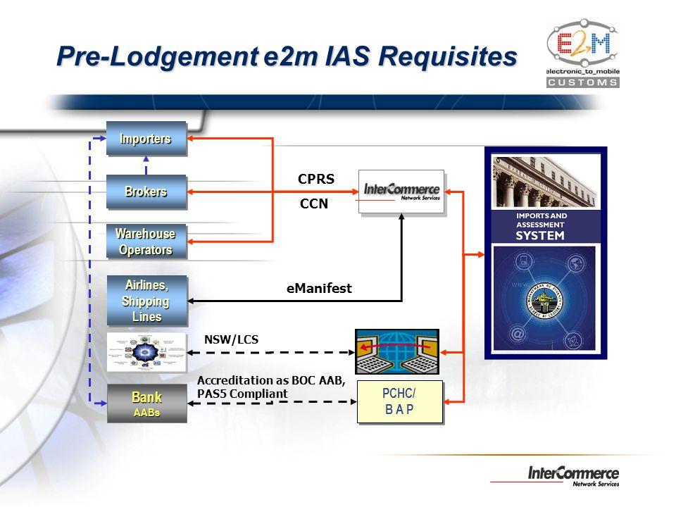 Pre-Lodgement e2m IAS Requisites BrokersBrokers ImportersImporters Airlines,ShippingLinesAirlines,ShippingLines WarehouseOperatorsWarehouseOperators B