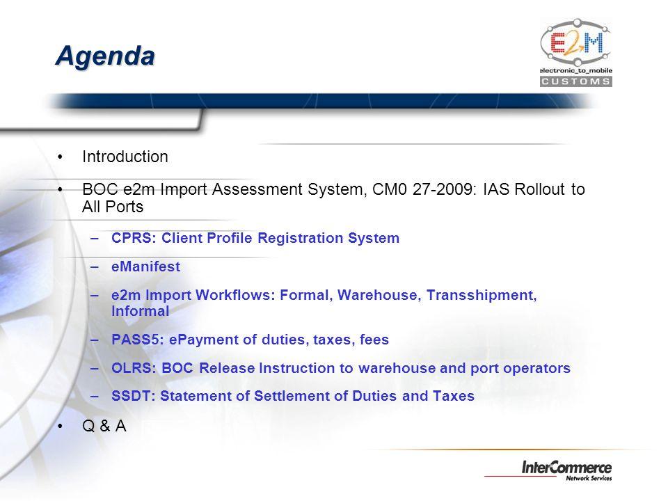 Agenda Introduction BOC e2m Import Assessment System, CM0 27-2009: IAS Rollout to All Ports –CPRS: Client Profile Registration System –eManifest –e2m
