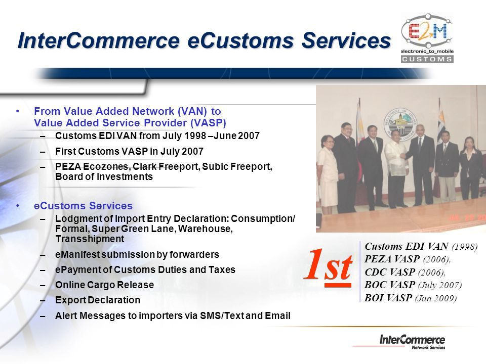 InterCommerce eCustoms Services From Value Added Network (VAN) to Value Added Service Provider (VASP) –Customs EDI VAN from July 1998 –June 2007 –Firs