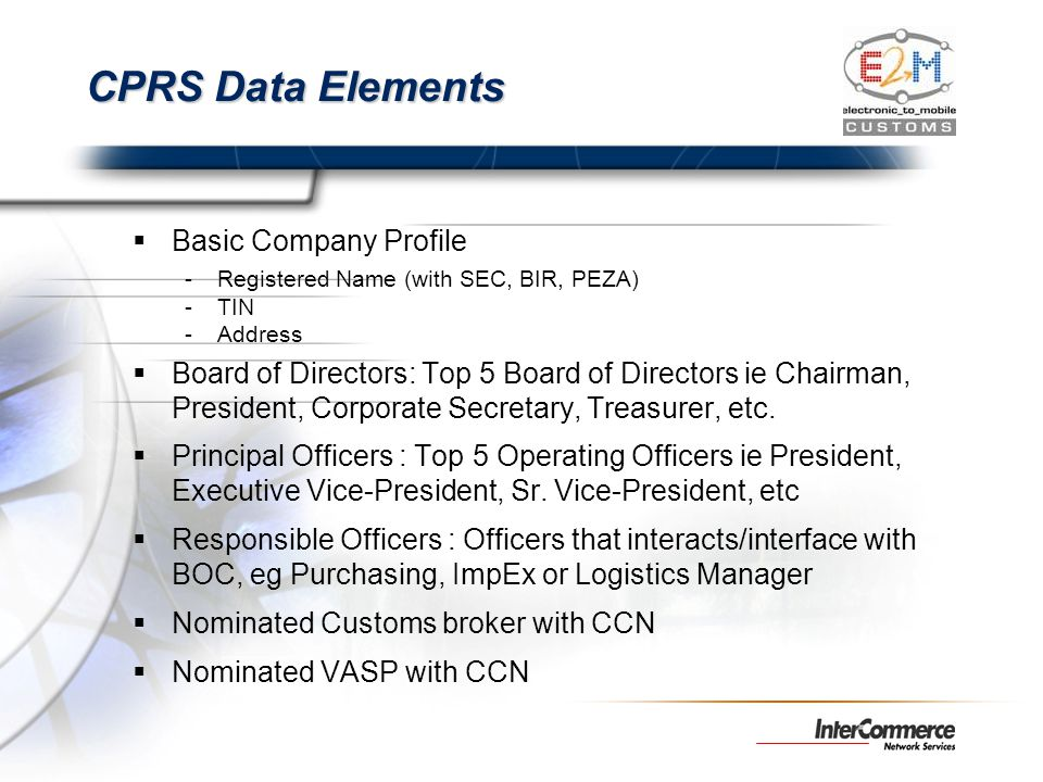 CPRS Data Elements Basic Company Profile -Registered Name (with SEC, BIR, PEZA) -TIN -Address Board of Directors: Top 5 Board of Directors ie Chairman