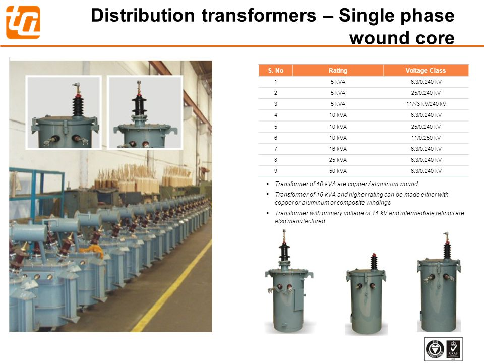 9 Distribution transformers – Single phase wound core Transformer of 10 kVA are copper / aluminum wound Transformer of 16 kVA and higher rating can be made either with copper or aluminum or composite windings Transformer with primary voltage of 11 kV and intermediate ratings are also manufactured S.