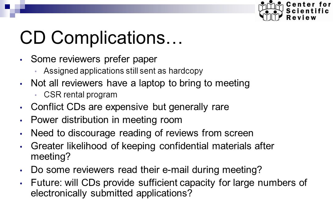 CD Complications… Some reviewers prefer paper Assigned applications still sent as hardcopy Not all reviewers have a laptop to bring to meeting CSR rental program Conflict CDs are expensive but generally rare Power distribution in meeting room Need to discourage reading of reviews from screen Greater likelihood of keeping confidential materials after meeting.