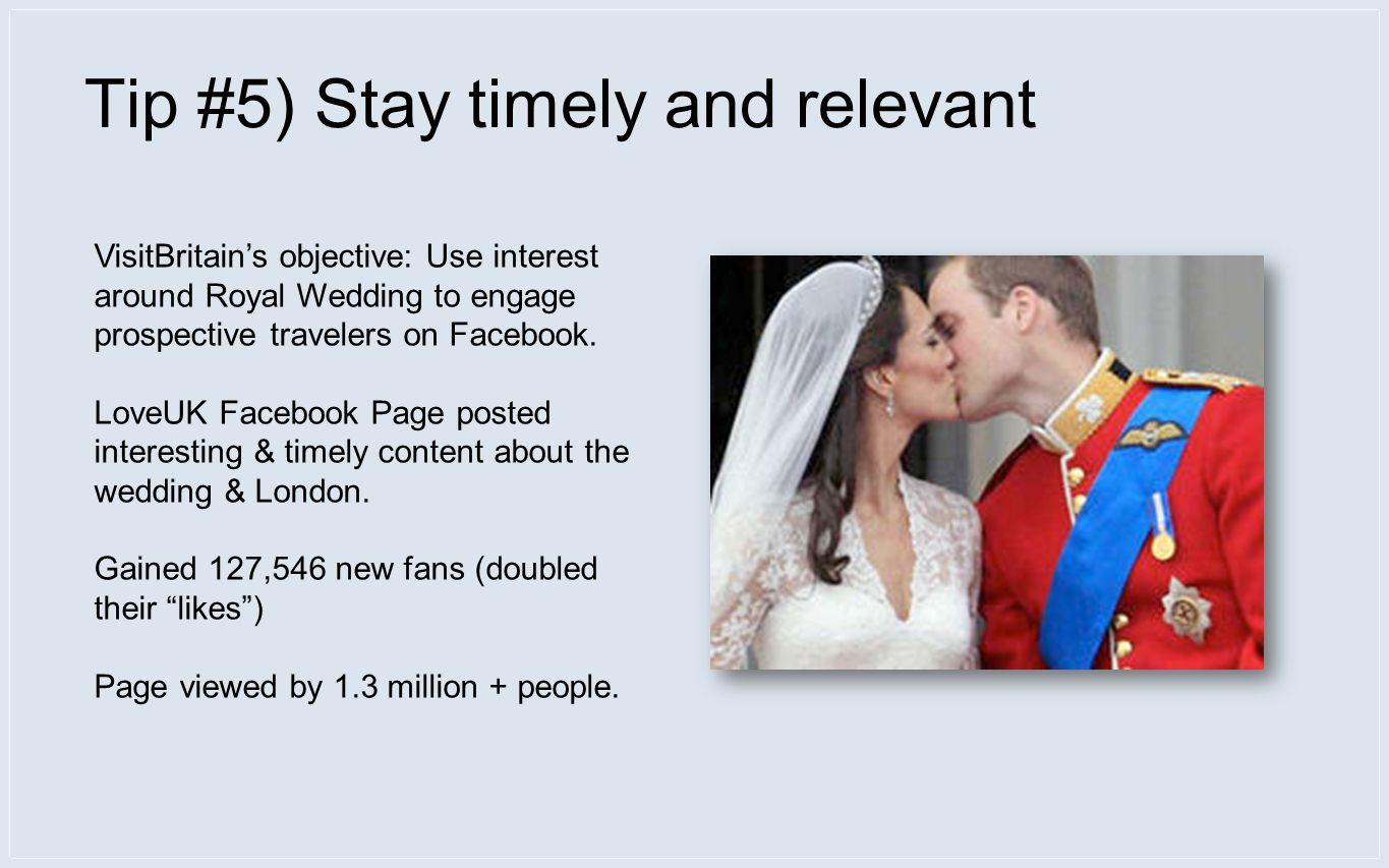 Tip #5) Stay timely and relevant VisitBritains objective: Use interest around Royal Wedding to engage prospective travelers on Facebook.