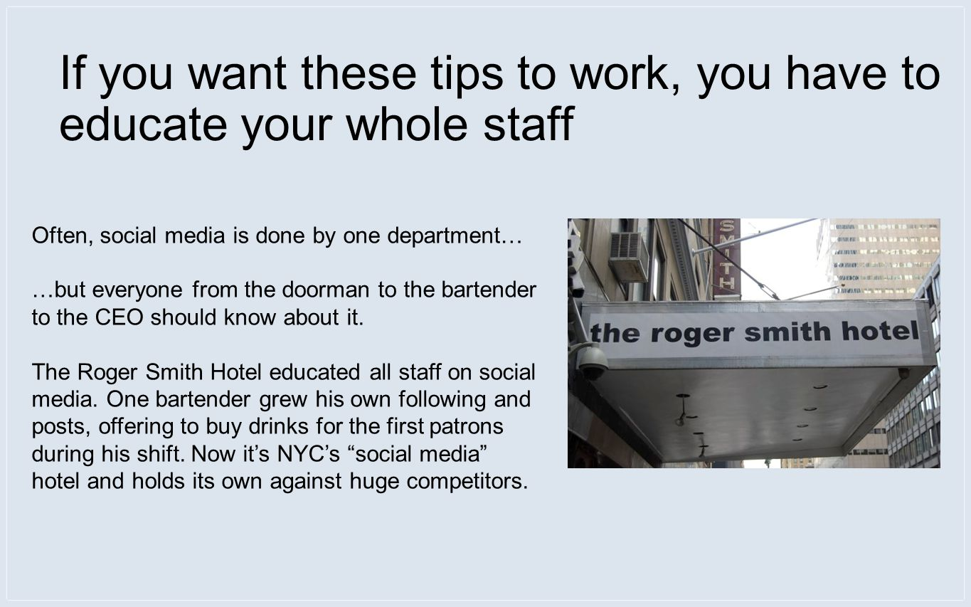 If you want these tips to work, you have to educate your whole staff Often, social media is done by one department… …but everyone from the doorman to the bartender to the CEO should know about it.