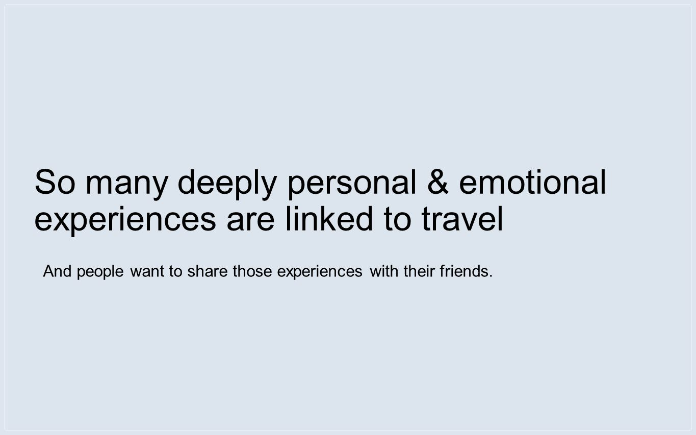 So many deeply personal & emotional experiences are linked to travel And people want to share those experiences with their friends.