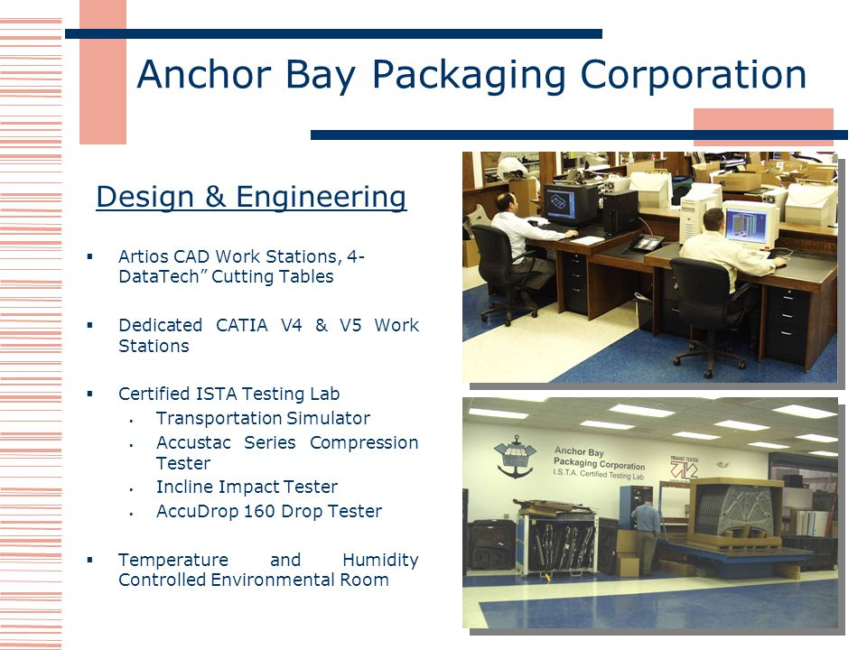 Anchor Bay Packaging Corporation Design & Engineering Artios CAD Work Stations, 4- DataTech Cutting Tables Dedicated CATIA V4 & V5 Work Stations Certified ISTA Testing Lab Transportation Simulator Accustac Series Compression Tester Incline Impact Tester AccuDrop 160 Drop Tester Temperature and Humidity Controlled Environmental Room