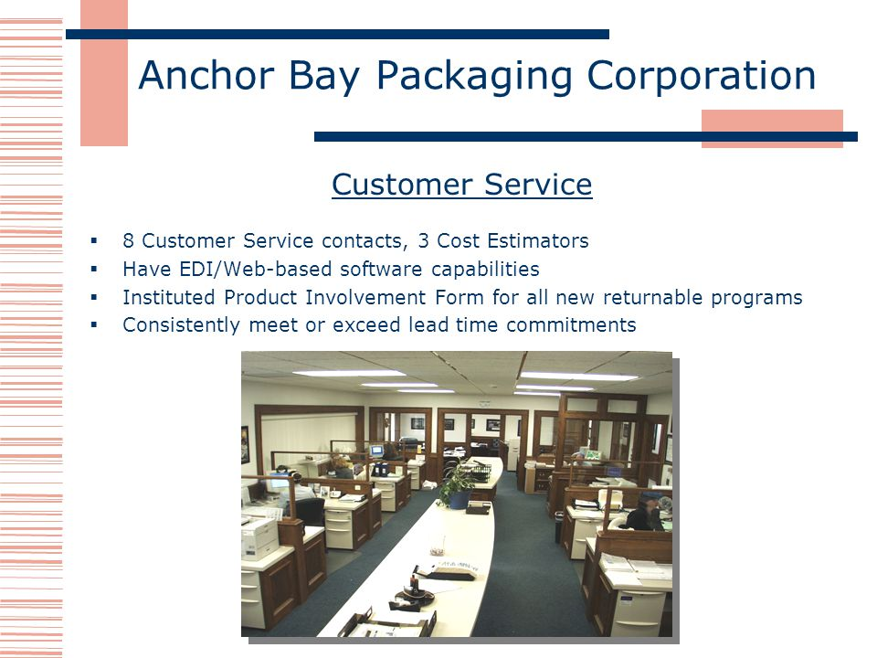 Anchor Bay Packaging Corporation Customer Service 8 Customer Service contacts, 3 Cost Estimators Have EDI/Web-based software capabilities Instituted Product Involvement Form for all new returnable programs Consistently meet or exceed lead time commitments