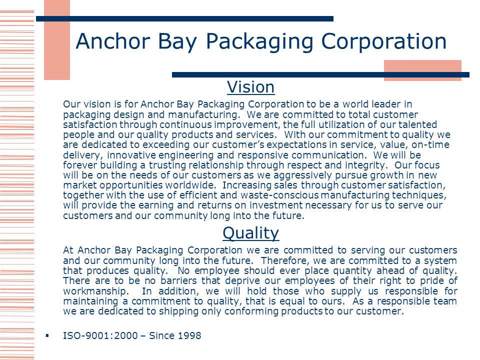 Anchor Bay Packaging Corporation Vision Our vision is for Anchor Bay Packaging Corporation to be a world leader in packaging design and manufacturing.
