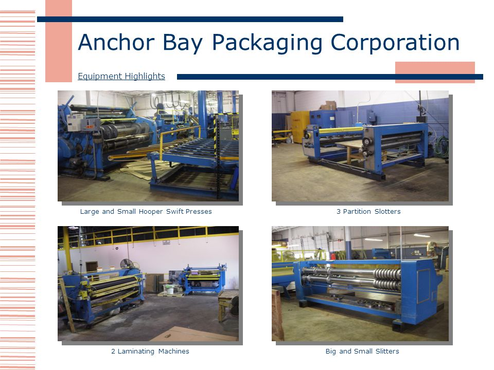 Anchor Bay Packaging Corporation Equipment Highlights Large and Small Hooper Swift Presses3 Partition Slotters 2 Laminating MachinesBig and Small Slit
