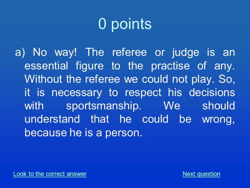 0 points a) No way. The referee or judge is an essential figure to the practise of any.