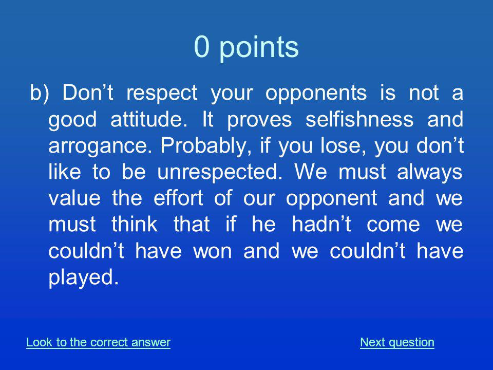 0 points b) Dont respect your opponents is not a good attitude.