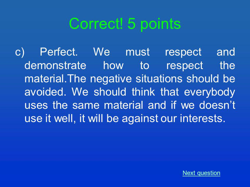 c) Perfect. We must respect and demonstrate how to respect the material.The negative situations should be avoided. We should think that everybody uses