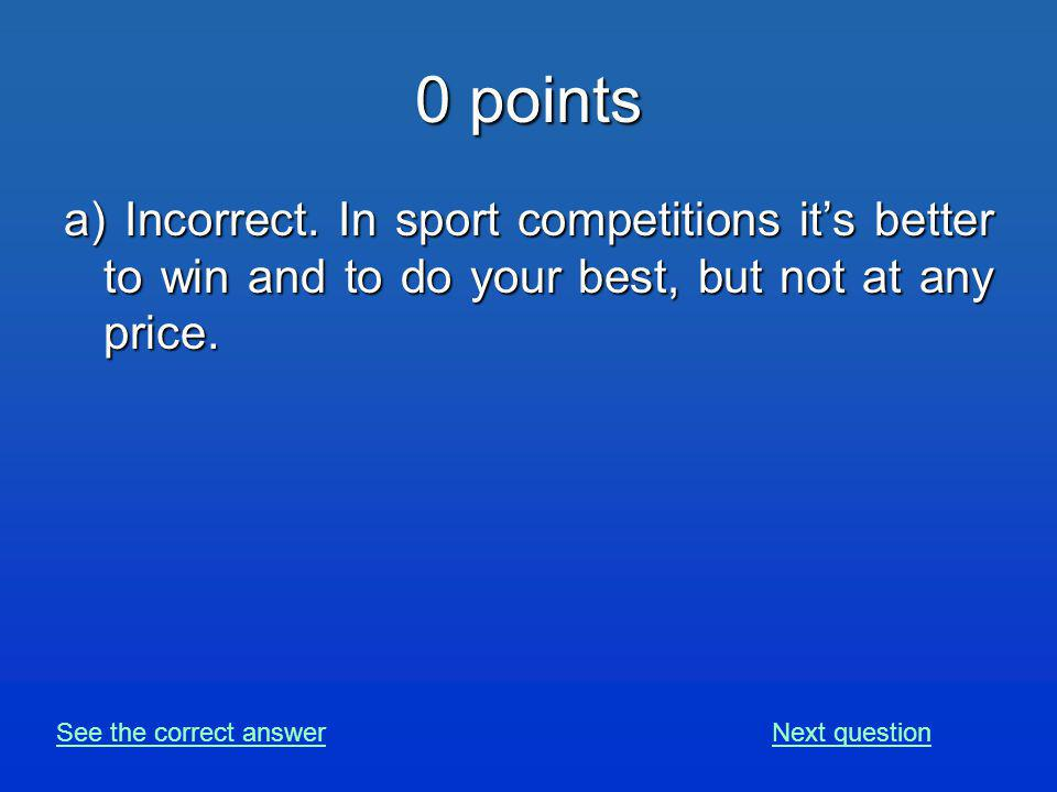 0 points a) Incorrect. In sport competitions its better to win and to do your best, but not at any price. See the correct answerNext question