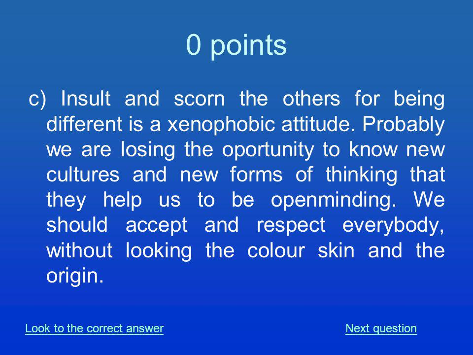 0 points c) Insult and scorn the others for being different is a xenophobic attitude.