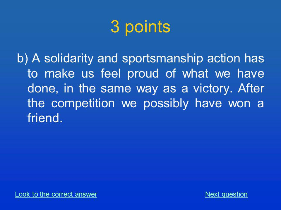 b) A solidarity and sportsmanship action has to make us feel proud of what we have done, in the same way as a victory.