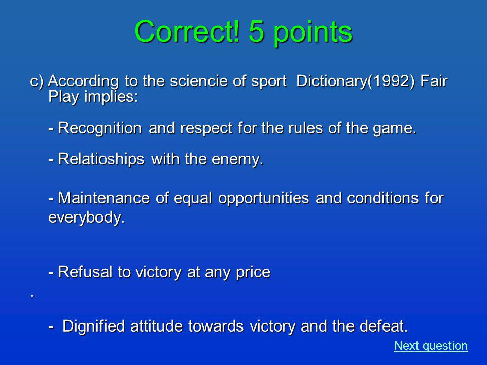 Correct! 5 points c) According to the sciencie of sport Dictionary(1992) Fair Play implies: - Recognition and respect for the rules of the game. - Rel