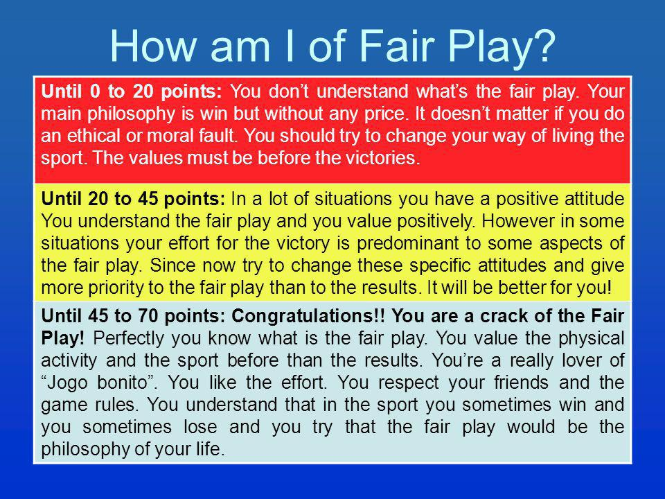 How am I of Fair Play. Until 0 to 20 points: You dont understand whats the fair play.