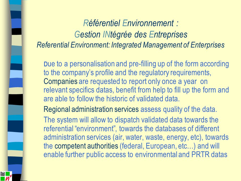 Référentiel Environnement : Gestion INtégrée des Entreprises Referential Environment: Integrated Management of Enterprises D ue to a personalisation and pre-filling up of the form according to the companys profile and the regulatory requirements, Companies are requested to report only once a year on relevant specifics datas, benefit from help to fill up the form and are able to follow the historic of validated data.