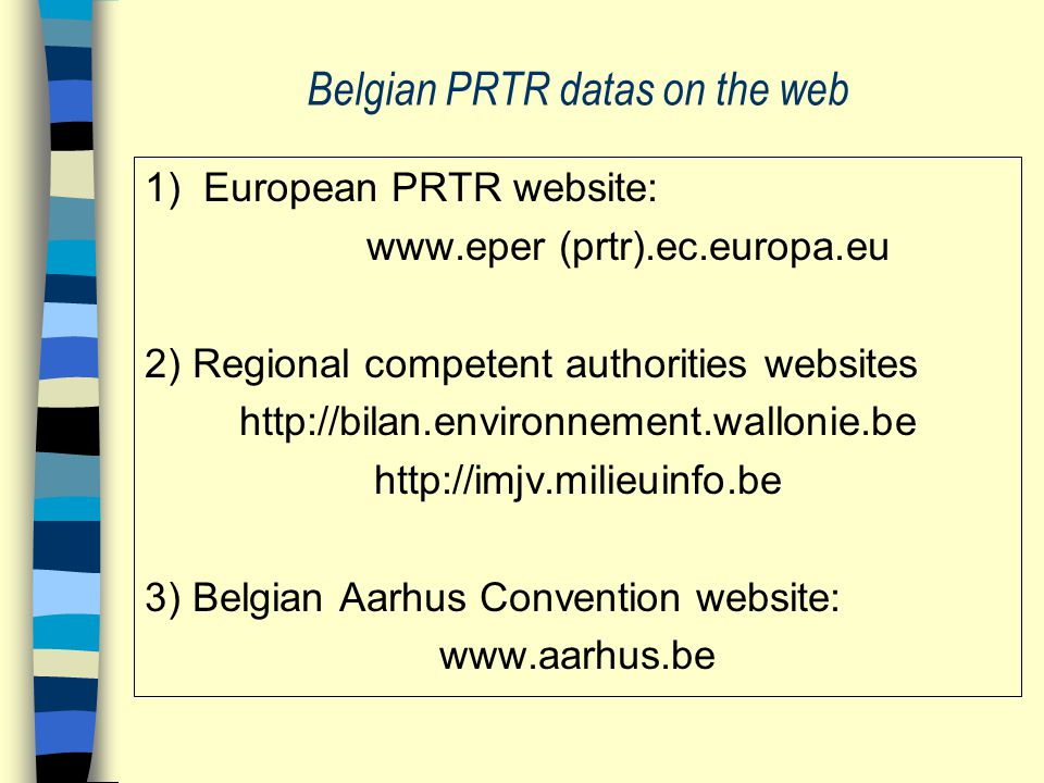 Belgian PRTR datas on the web 1) European PRTR website: www.eper (prtr).ec.europa.eu 2) Regional competent authorities websites http://bilan.environne
