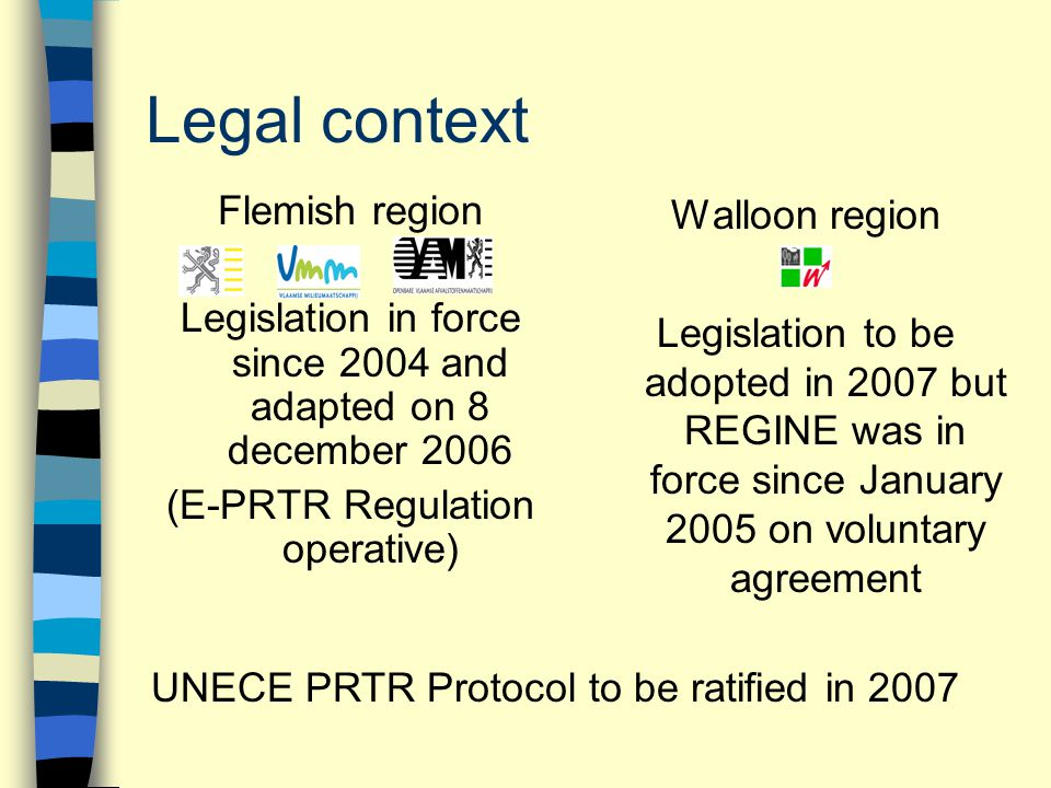 Legal context Flemish region Legislation in force since 2004 and adapted on 8 december 2006 (E-PRTR Regulation operative) Walloon region Legislation t