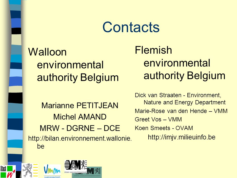 Contacts Walloon environmental authority Belgium Marianne PETITJEAN Michel AMAND MRW - DGRNE – DCE http://bilan.environnement.wallonie. be Flemish env