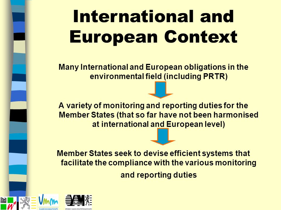 International and European Context Many International and European obligations in the environmental field (including PRTR) A variety of monitoring and