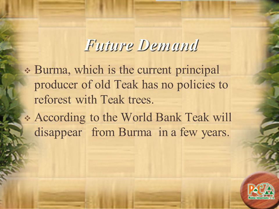 Future Demand Burma, which is the current principal producer of old Teak has no policies to reforest with Teak trees. According to the World Bank Teak
