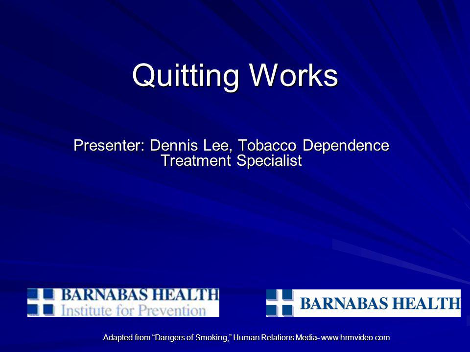 Adapted from Dangers of Smoking, Human Relations Media- www.hrmvideo.com Quitting Works Presenter: Dennis Lee, Tobacco Dependence Treatment Specialist