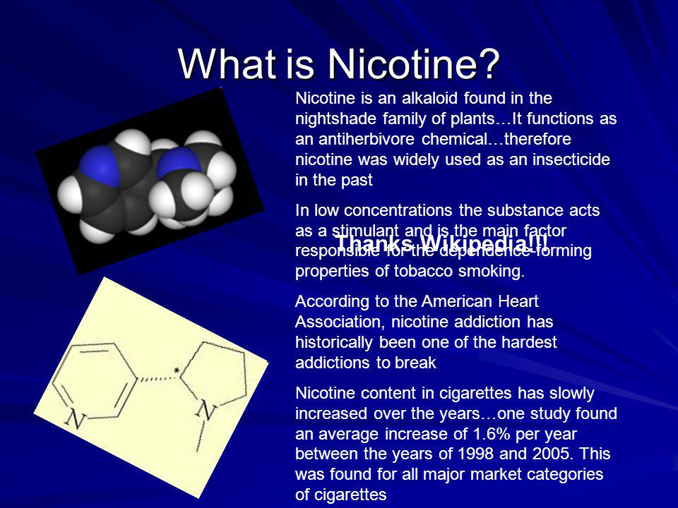 What is Nicotine? Nicotine is an alkaloid found in the nightshade family of plants…It functions as an antiherbivore chemical…therefore nicotine was wi