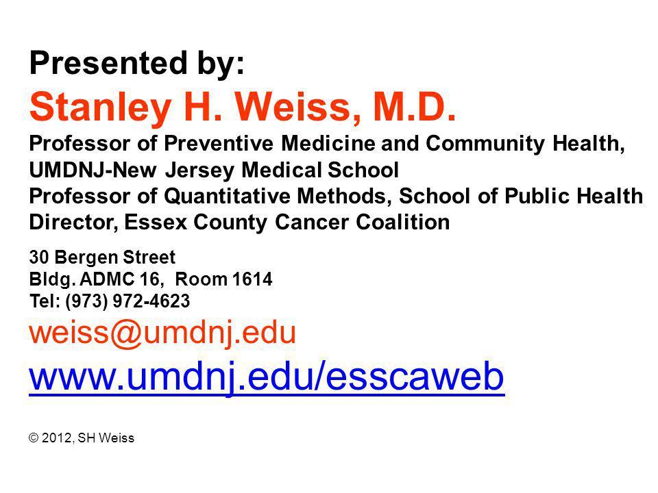 Presented by: Stanley H. Weiss, M.D. Professor of Preventive Medicine and Community Health, UMDNJ-New Jersey Medical School Professor of Quantitative