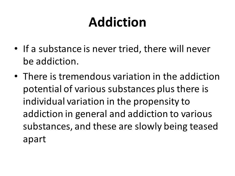 Addiction If a substance is never tried, there will never be addiction. There is tremendous variation in the addiction potential of various substances