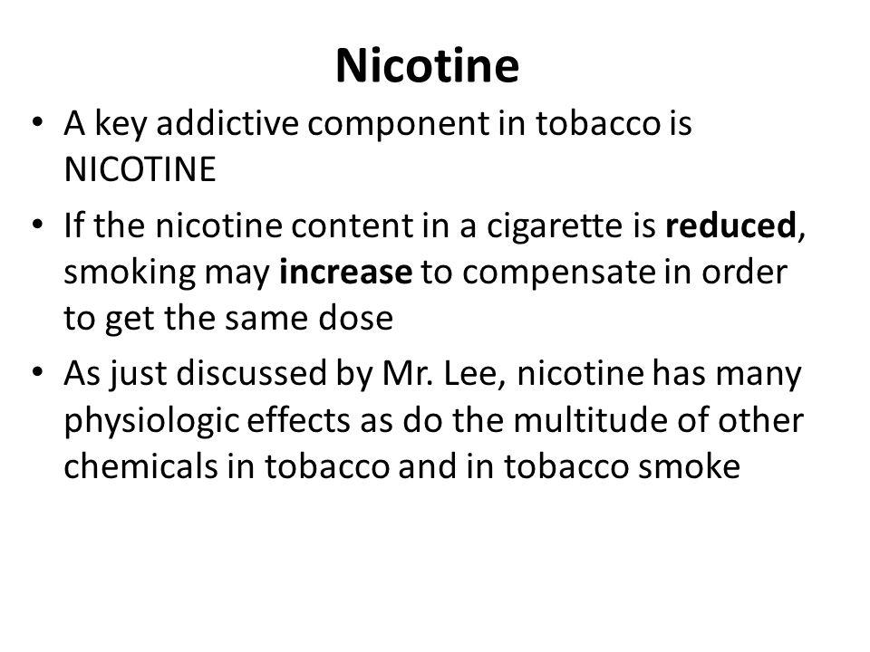 Nicotine A key addictive component in tobacco is NICOTINE If the nicotine content in a cigarette is reduced, smoking may increase to compensate in ord
