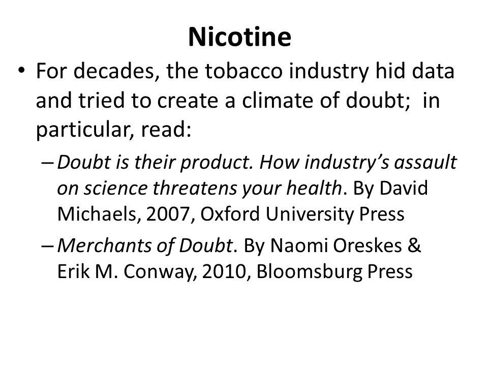 Nicotine For decades, the tobacco industry hid data and tried to create a climate of doubt; in particular, read: – Doubt is their product. How industr