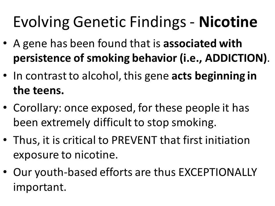 Evolving Genetic Findings - Nicotine A gene has been found that is associated with persistence of smoking behavior (i.e., ADDICTION). In contrast to a