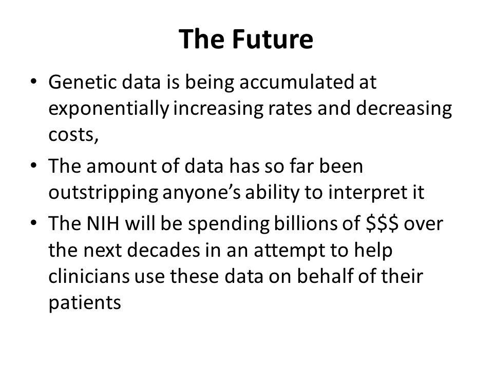 The Future Genetic data is being accumulated at exponentially increasing rates and decreasing costs, The amount of data has so far been outstripping a