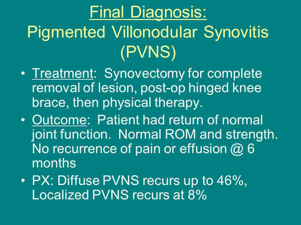 Final Diagnosis: Pigmented Villonodular Synovitis (PVNS) Treatment: Synovectomy for complete removal of lesion, post-op hinged knee brace, then physical therapy.