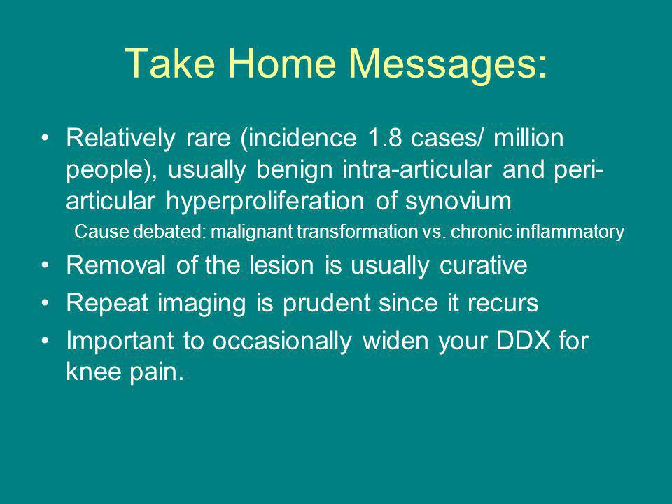 Take Home Messages: Relatively rare (incidence 1.8 cases/ million people), usually benign intra-articular and peri- articular hyperproliferation of synovium Cause debated: malignant transformation vs.