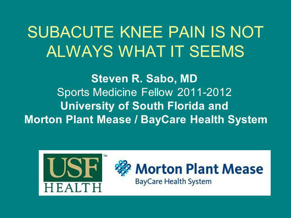 SUBACUTE KNEE PAIN IS NOT ALWAYS WHAT IT SEEMS Steven R. Sabo, MD Sports Medicine Fellow 2011-2012 University of South Florida and Morton Plant Mease