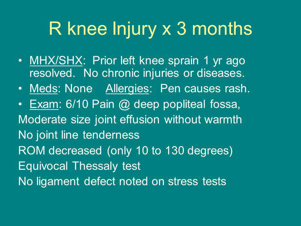 R knee Injury x 3 months MHX/SHX: Prior left knee sprain 1 yr ago resolved. No chronic injuries or diseases. Meds: None Allergies: Pen causes rash. Ex