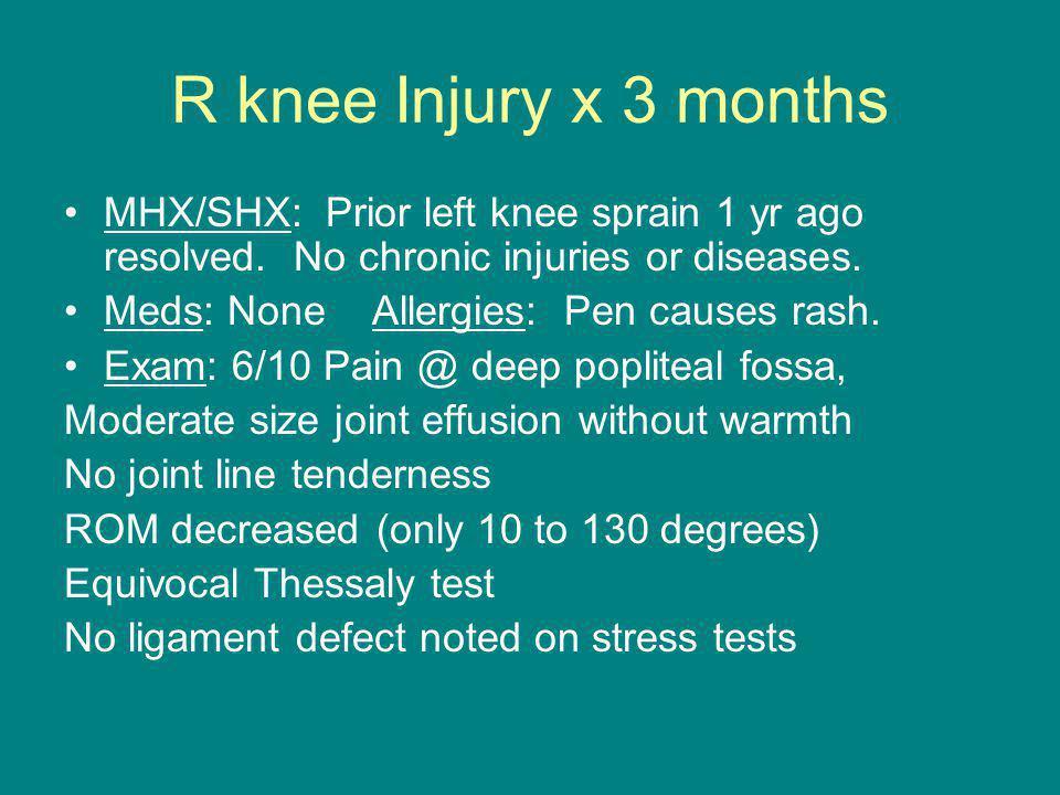 R knee Injury x 3 months MHX/SHX: Prior left knee sprain 1 yr ago resolved.