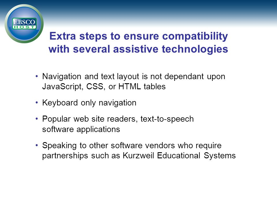 Extra steps to ensure compatibility with several assistive technologies Navigation and text layout is not dependant upon JavaScript, CSS, or HTML tables Keyboard only navigation Popular web site readers, text-to-speech software applications Speaking to other software vendors who require partnerships such as Kurzweil Educational Systems