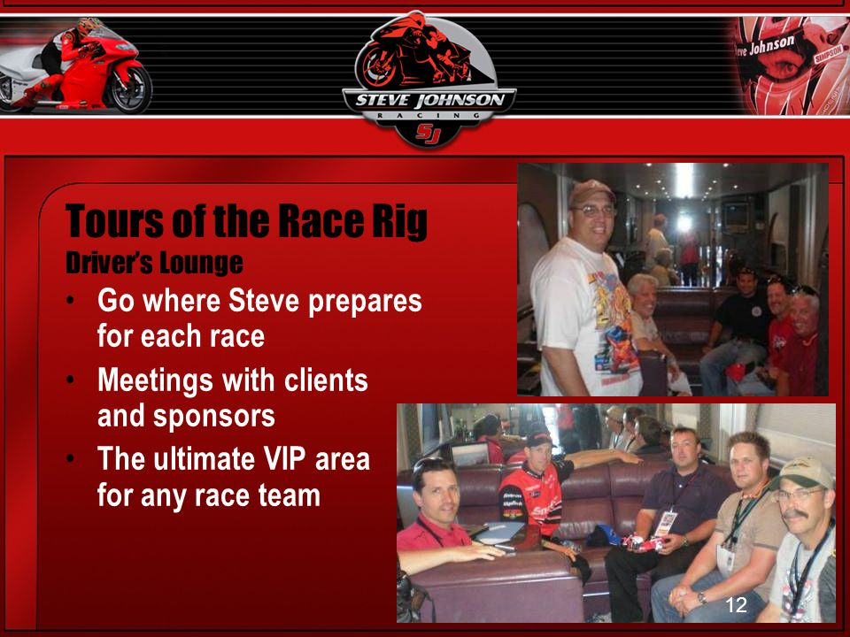 12 Tours of the Race Rig Drivers Lounge Go where Steve prepares for each race Meetings with clients and sponsors The ultimate VIP area for any race team 12