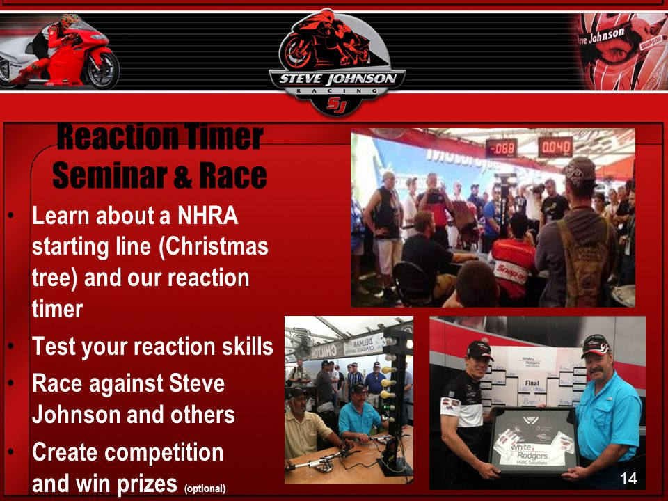 Reaction Timer Seminar & Race Learn about a NHRA starting line (Christmas tree) and our reaction timer Test your reaction skills Race against Steve Johnson and others Create competition and win prizes (optional) 14