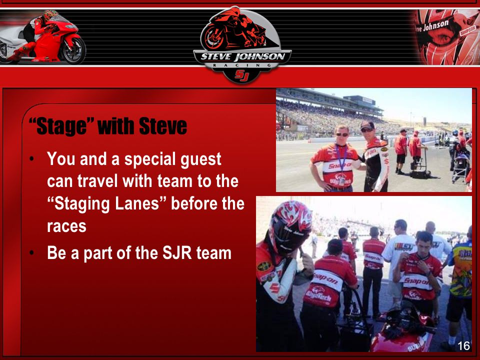16 Stage with Steve You and a special guest can travel with team to the Staging Lanes before the races Be a part of the SJR team 16