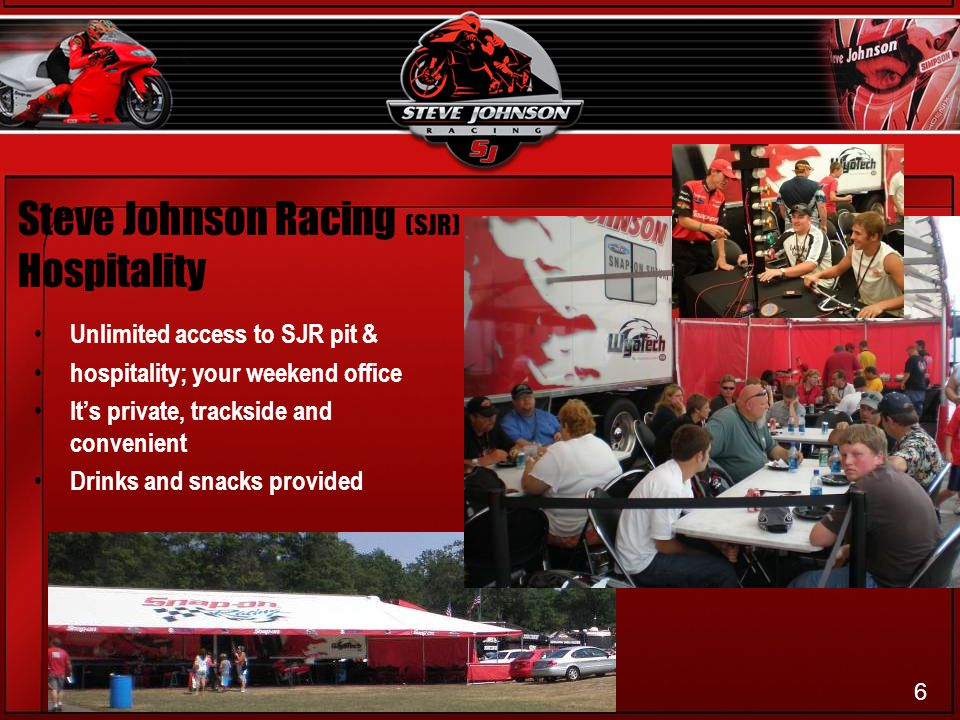 Steve Johnson Racing (SJR) Hospitality Unlimited access to SJR pit & hospitality; your weekend office Its private, trackside and convenient Drinks and snacks provided 6