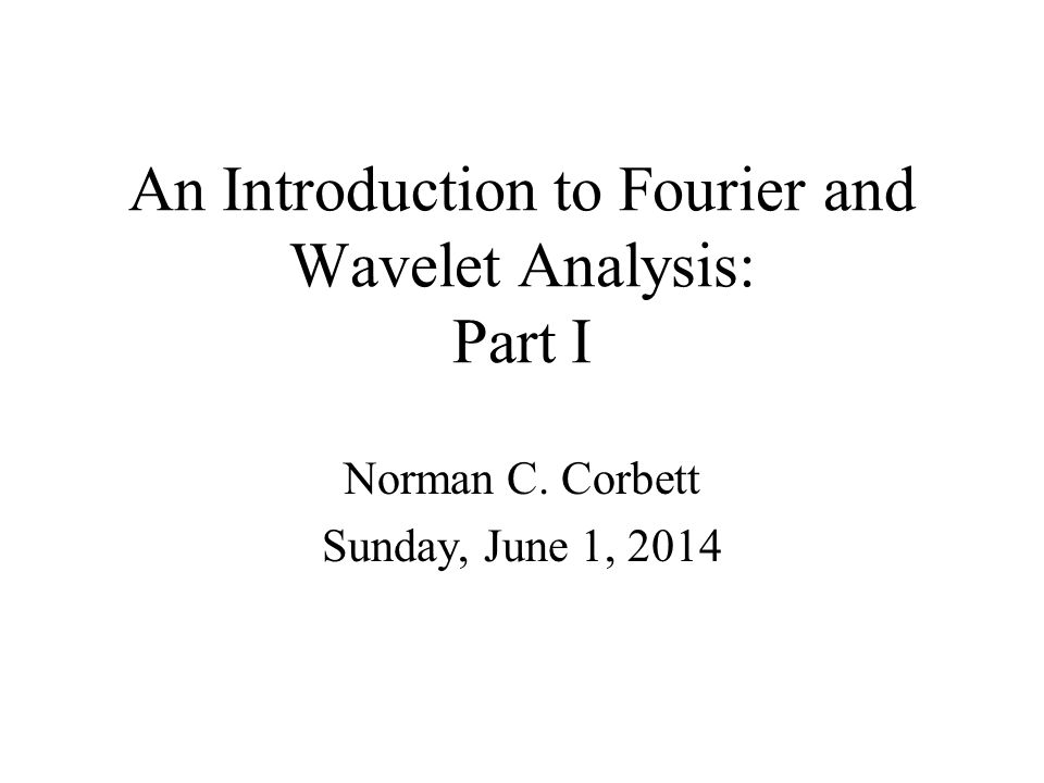 An Introduction to Fourier and Wavelet Analysis: Part I Norman C. Corbett Sunday, June 1, 2014